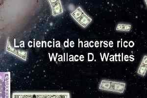 Wallace wattles. La ciencia de hacerse rico pdf
